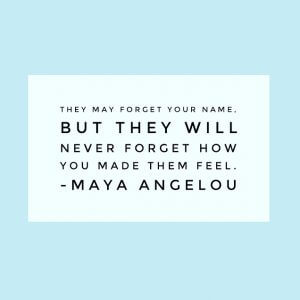 """""""they may forget your name, but they will never forget how you made them feel."""" - Maya Angelou"""